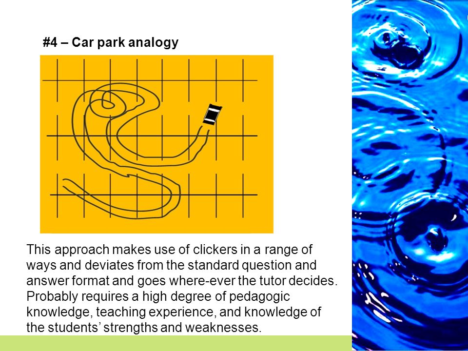 #4 – Car park analogy This approach makes use of clickers in a range of ways and deviates from the standard question and answer format and goes where-ever the tutor decides.