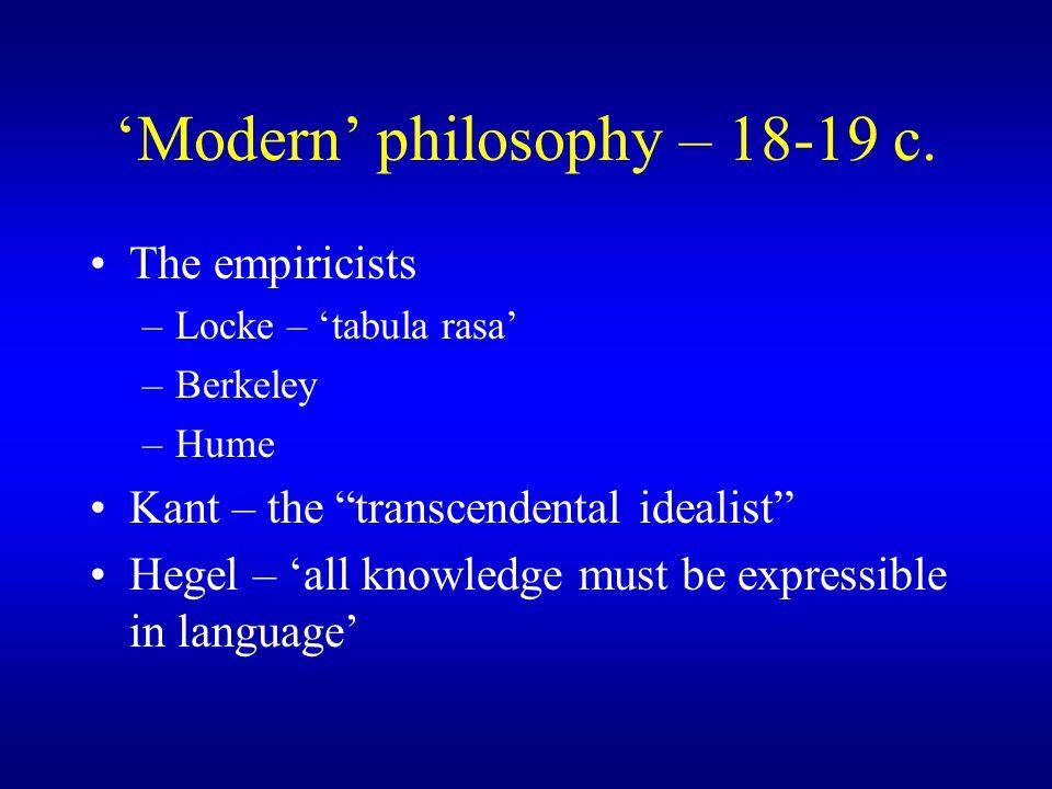 "'Modern' philosophy – 18-19 c. The empiricists –Locke – 'tabula rasa' –Berkeley –Hume Kant – the ""transcendental idealist"" Hegel – 'all knowledge must"