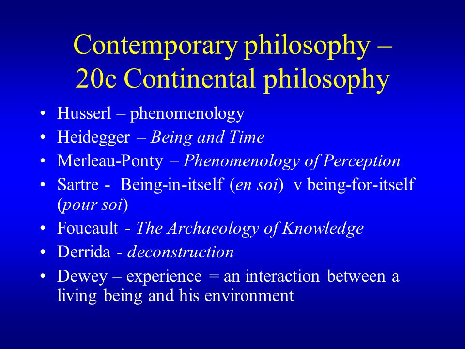 Contemporary philosophy – 20c Continental philosophy Husserl – phenomenology Heidegger – Being and Time Merleau-Ponty – Phenomenology of Perception Sartre - Being-in-itself (en soi) v being-for-itself (pour soi) Foucault - The Archaeology of Knowledge Derrida - deconstruction Dewey – experience = an interaction between a living being and his environment