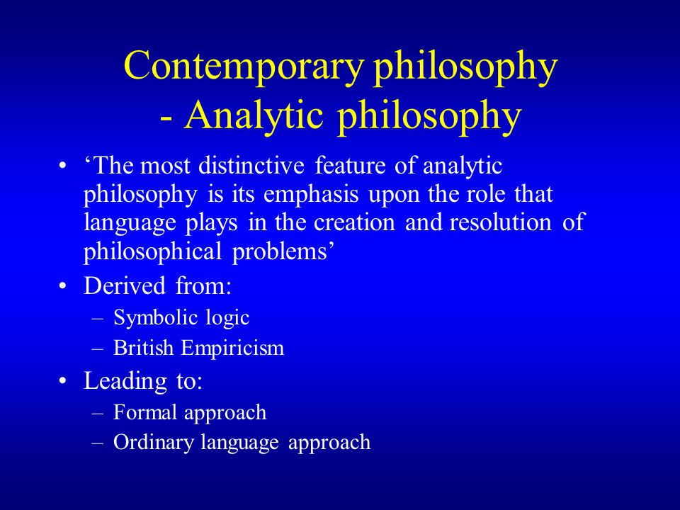 Contemporary philosophy - Analytic philosophy 'The most distinctive feature of analytic philosophy is its emphasis upon the role that language plays in the creation and resolution of philosophical problems' Derived from: –Symbolic logic –British Empiricism Leading to: –Formal approach –Ordinary language approach