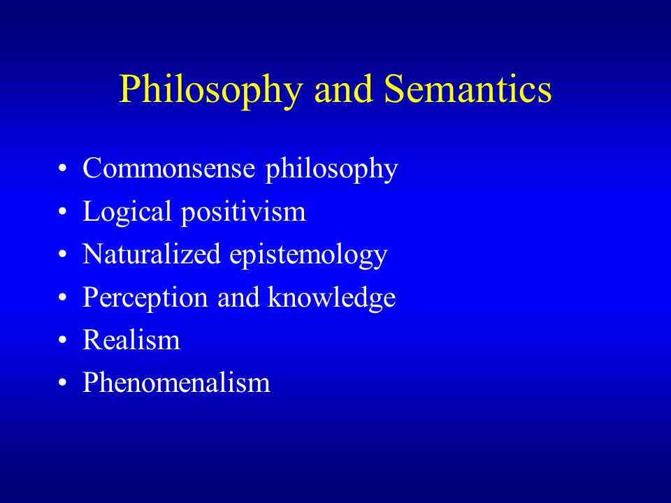 Philosophy and Semantics Commonsense philosophy Logical positivism Naturalized epistemology Perception and knowledge Realism Phenomenalism