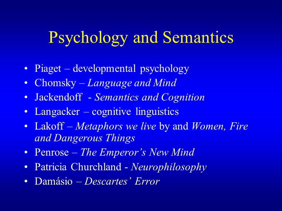 Psychology and Semantics Piaget – developmental psychology Chomsky – Language and Mind Jackendoff - Semantics and Cognition Langacker – cognitive linguistics Lakoff – Metaphors we live by and Women, Fire and Dangerous Things Penrose – The Emperor's New Mind Patricia Churchland - Neurophilosophy Damásio – Descartes' Error