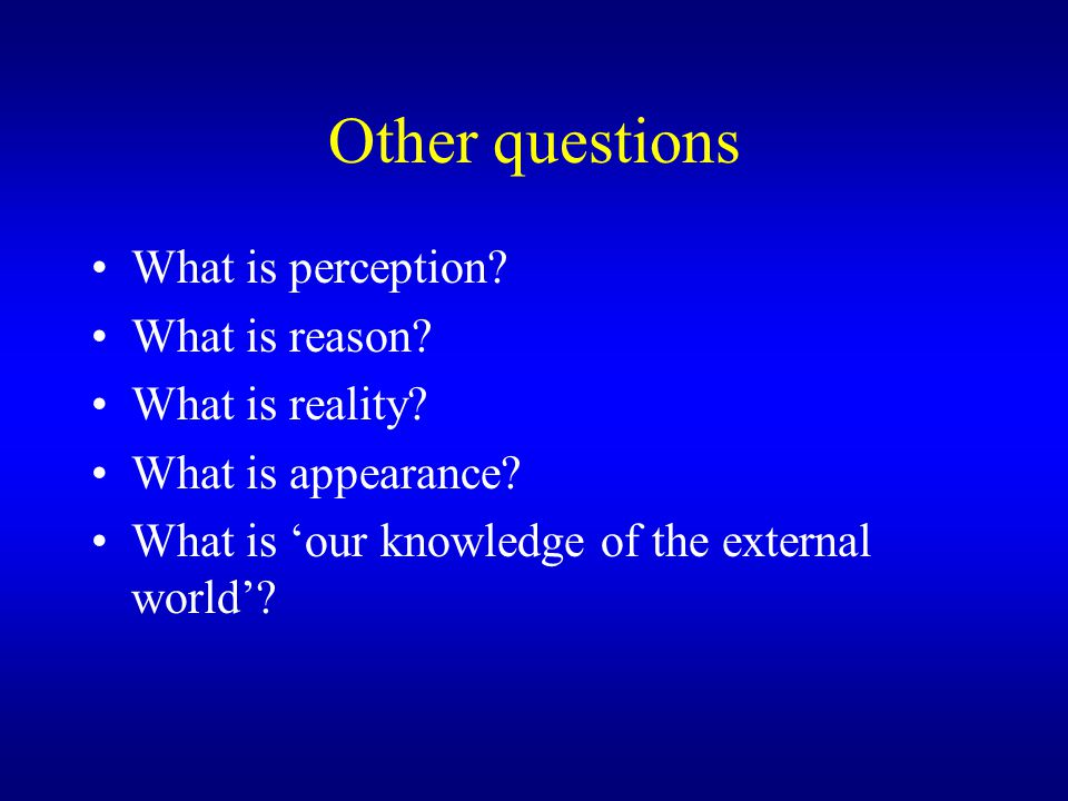 Other questions What is perception. What is reason.