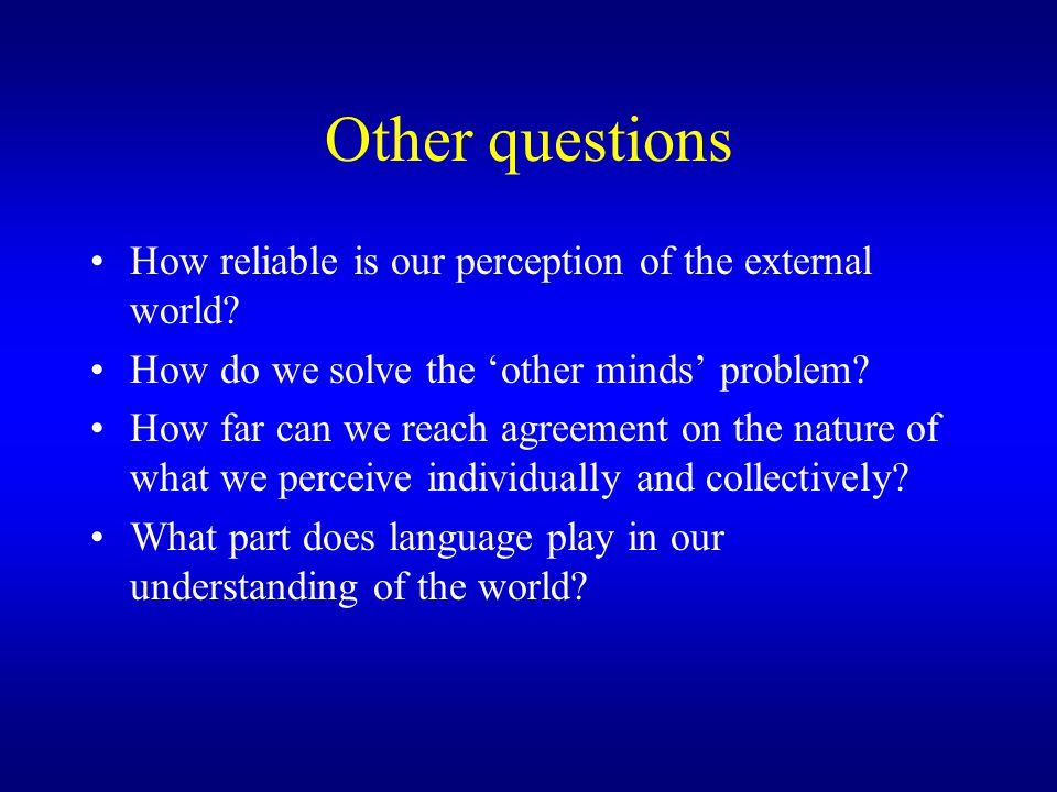 Other questions How reliable is our perception of the external world.
