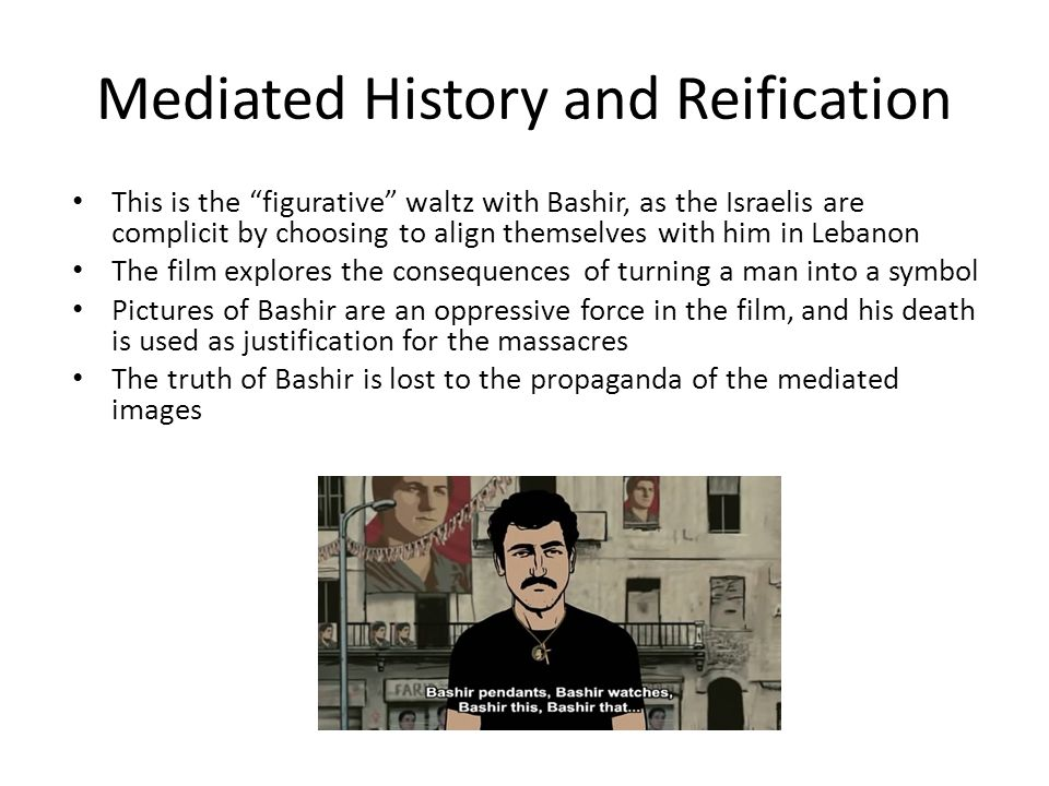 "Mediated History and Reification This is the ""figurative"" waltz with Bashir, as the Israelis are complicit by choosing to align themselves with him in"