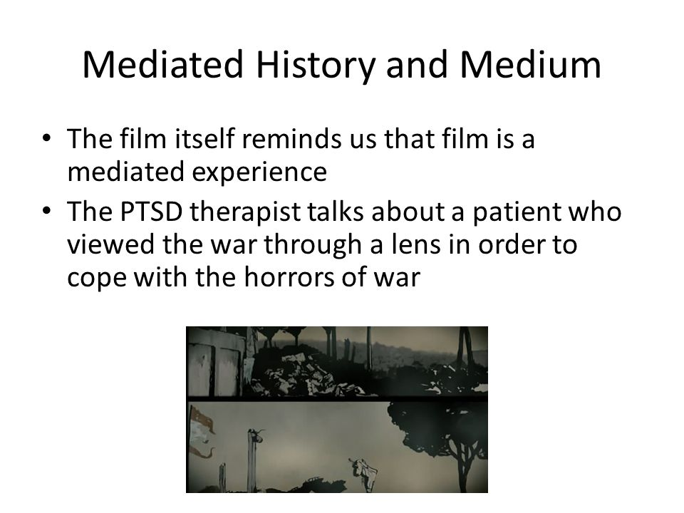 Mediated History and Medium The film itself reminds us that film is a mediated experience The PTSD therapist talks about a patient who viewed the war