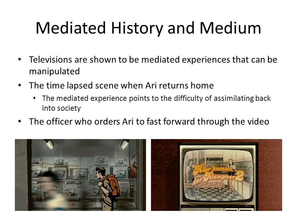 Mediated History and Medium Televisions are shown to be mediated experiences that can be manipulated The time lapsed scene when Ari returns home The m
