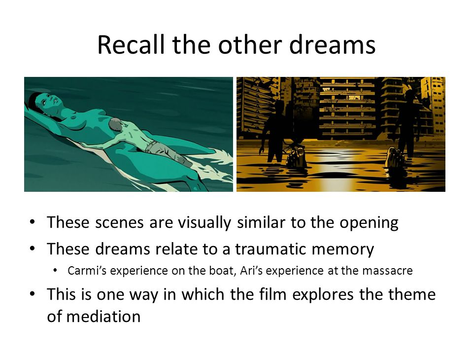 Recall the other dreams These scenes are visually similar to the opening These dreams relate to a traumatic memory Carmi's experience on the boat, Ari