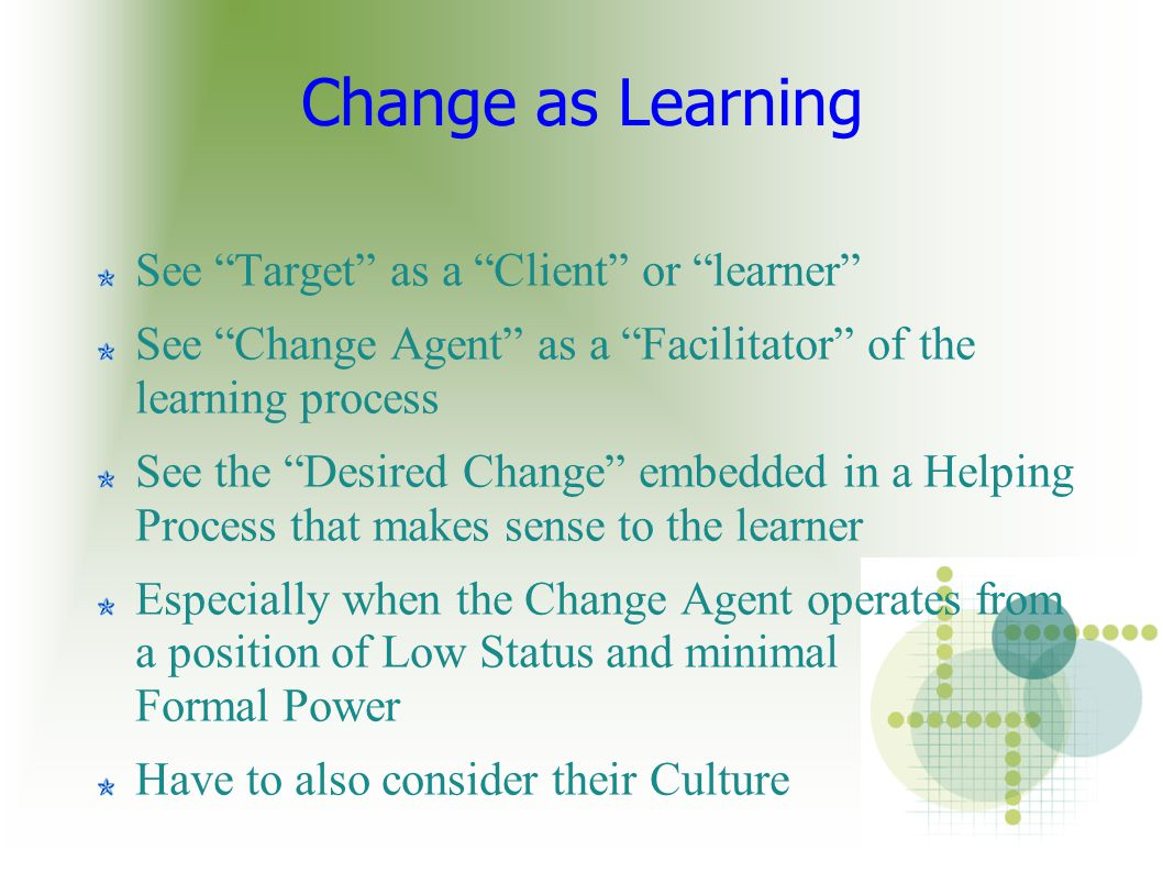 "Change as Learning See ""Target"" as a ""Client"" or ""learner"" See ""Change Agent"" as a ""Facilitator"" of the learning process See the ""Desired Change"" embe"
