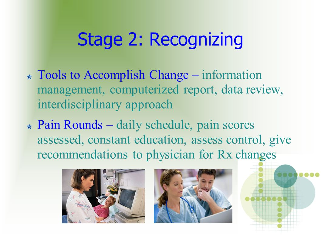 Stage 2: Recognizing Tools to Accomplish Change – information management, computerized report, data review, interdisciplinary approach Pain Rounds – daily schedule, pain scores assessed, constant education, assess control, give recommendations to physician for Rx changes