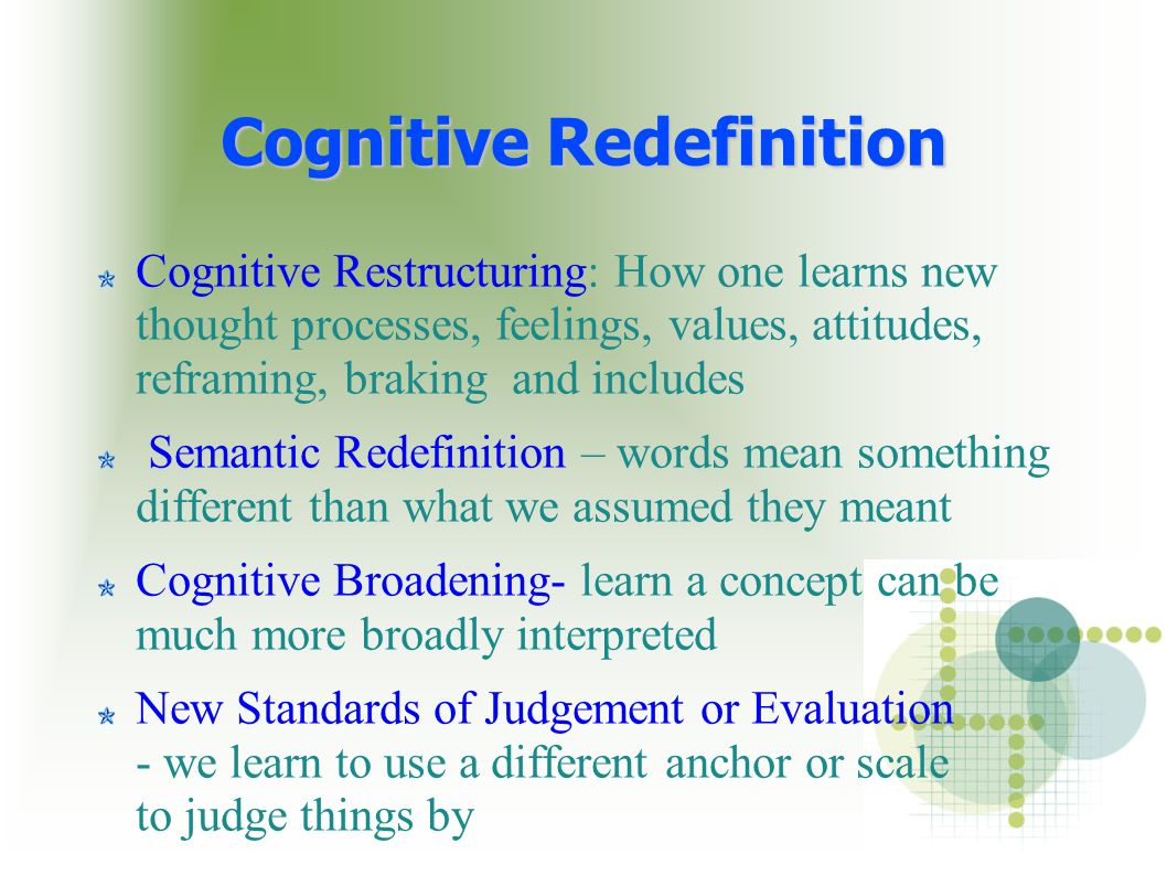 Cognitive Restructuring: How one learns new thought processes, feelings, values, attitudes, reframing, braking and includes Semantic Redefinition – words mean something different than what we assumed they meant Cognitive Broadening- learn a concept can be much more broadly interpreted New Standards of Judgement or Evaluation - we learn to use a different anchor or scale to judge things by