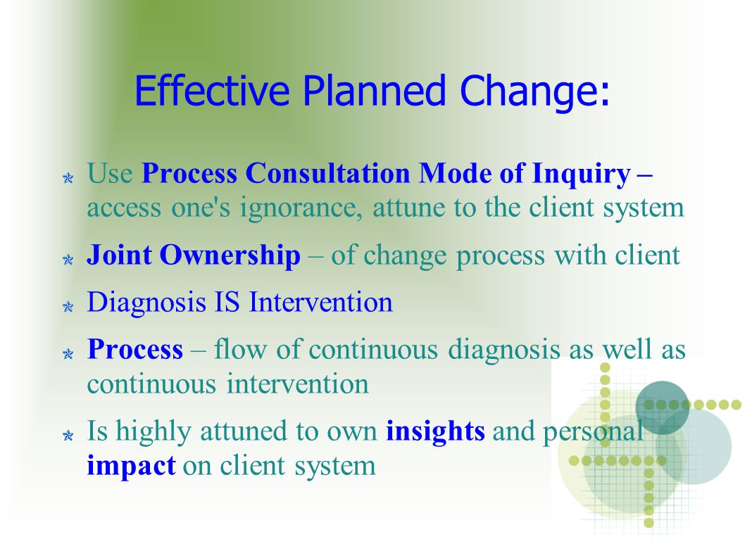 Effective Planned Change: Use Process Consultation Mode of Inquiry – access one s ignorance, attune to the client system Joint Ownership – of change process with client Diagnosis IS Intervention Process – flow of continuous diagnosis as well as continuous intervention Is highly attuned to own insights and personal impact on client system