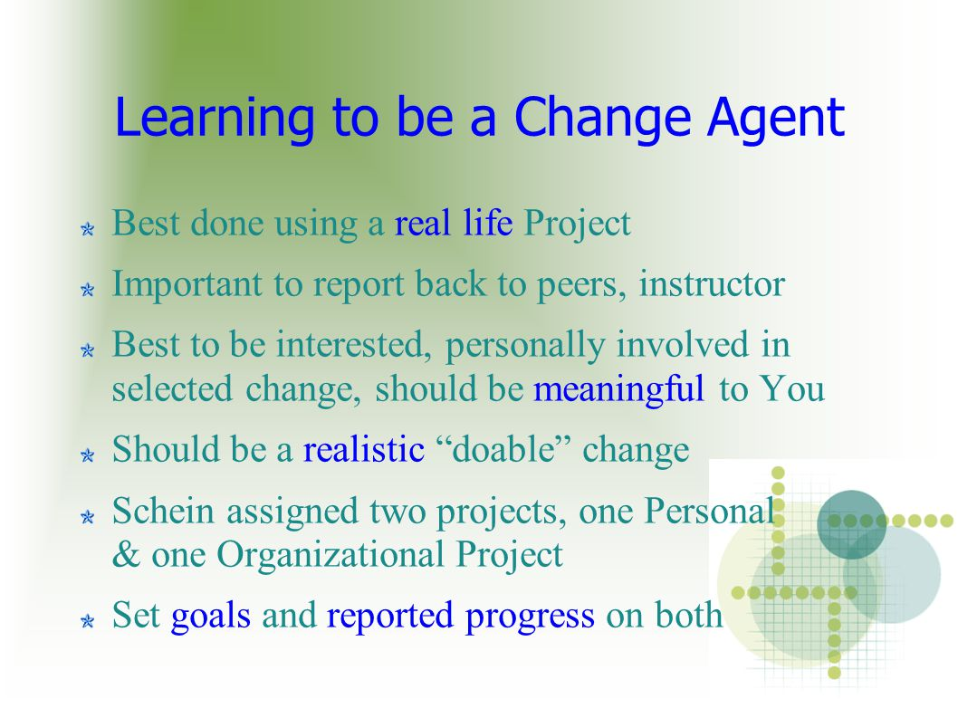 Learning to be a Change Agent Best done using a real life Project Important to report back to peers, instructor Best to be interested, personally involved in selected change, should be meaningful to You Should be a realistic doable change Schein assigned two projects, one Personal & one Organizational Project Set goals and reported progress on both