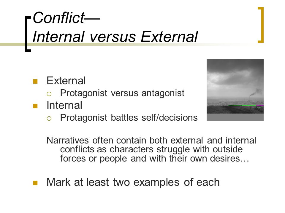 Conflict— Internal versus External External  Protagonist versus antagonist Internal  Protagonist battles self/decisions Narratives often contain both external and internal conflicts as characters struggle with outside forces or people and with their own desires… Mark at least two examples of each