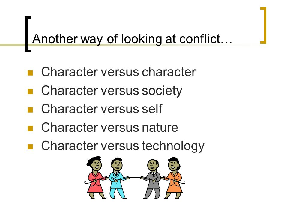 Another way of looking at conflict… Character versus character Character versus society Character versus self Character versus nature Character versus technology