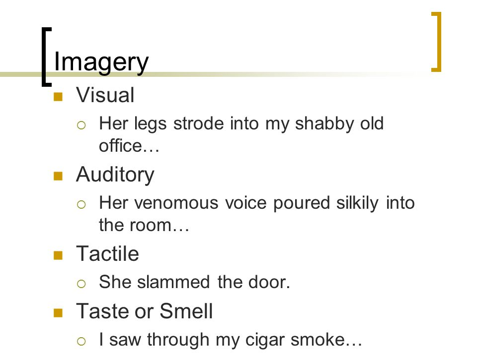 Imagery Visual  Her legs strode into my shabby old office… Auditory  Her venomous voice poured silkily into the room… Tactile  She slammed the door.