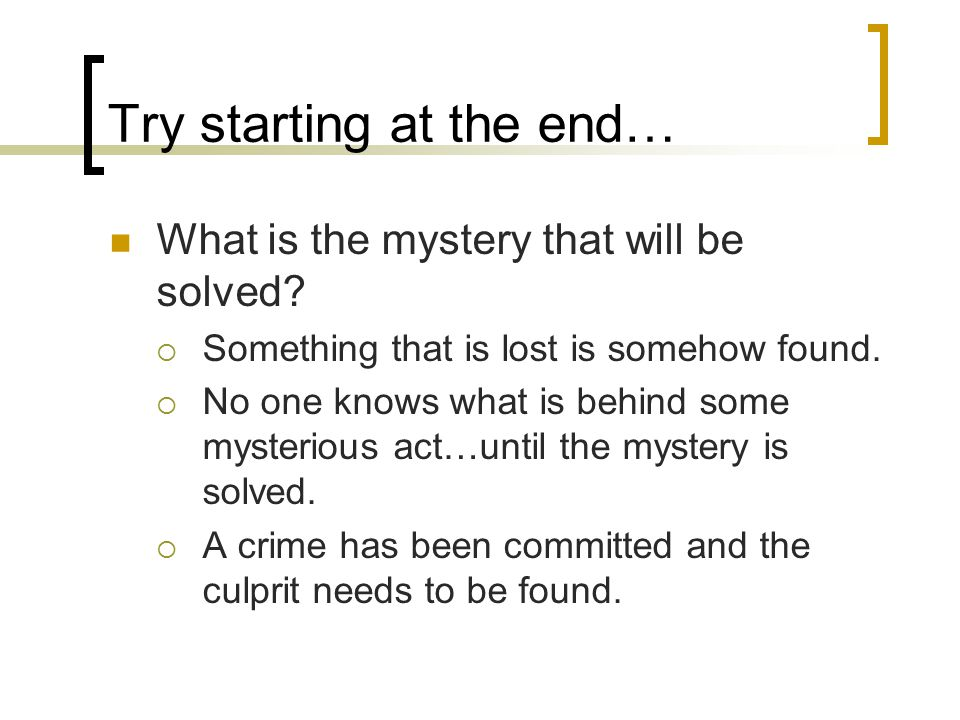 Try starting at the end… What is the mystery that will be solved.