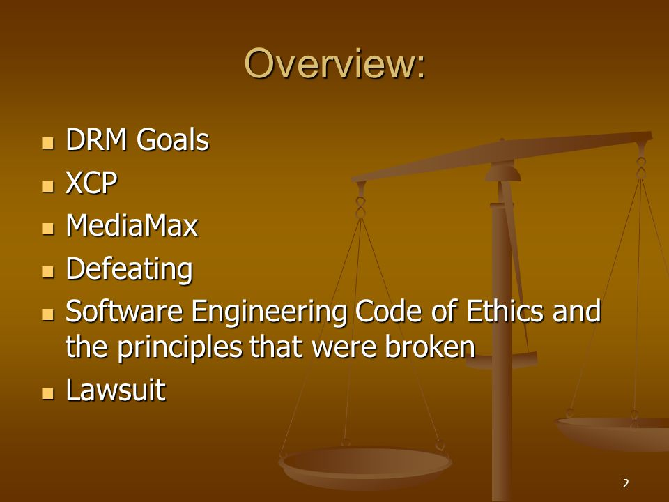 2 Overview: DRM Goals DRM Goals XCP XCP MediaMax MediaMax Defeating Defeating Software Engineering Code of Ethics and the principles that were broken