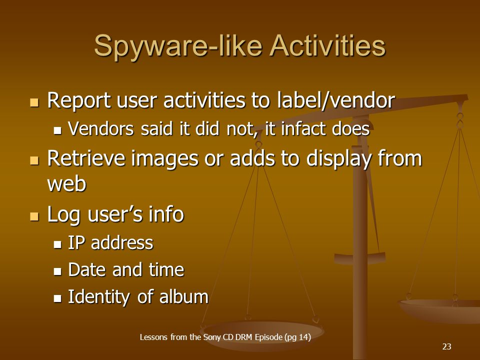 23 Spyware-like Activities Report user activities to label/vendor Report user activities to label/vendor Vendors said it did not, it infact does Vendors said it did not, it infact does Retrieve images or adds to display from web Retrieve images or adds to display from web Log user's info Log user's info IP address IP address Date and time Date and time Identity of album Identity of album Lessons from the Sony CD DRM Episode (pg 14)