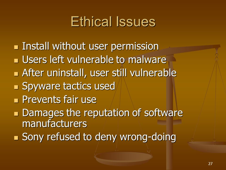 27 Ethical Issues Install without user permission Install without user permission Users left vulnerable to malware Users left vulnerable to malware After uninstall, user still vulnerable After uninstall, user still vulnerable Spyware tactics used Spyware tactics used Prevents fair use Prevents fair use Damages the reputation of software manufacturers Damages the reputation of software manufacturers Sony refused to deny wrong-doing Sony refused to deny wrong-doing
