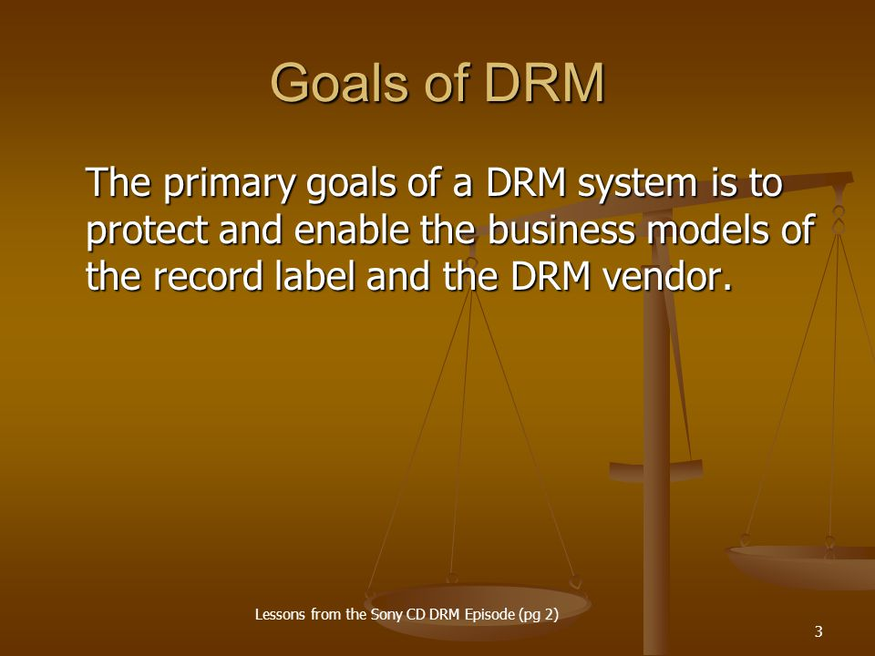 3 Goals of DRM The primary goals of a DRM system is to protect and enable the business models of the record label and the DRM vendor. Lessons from the