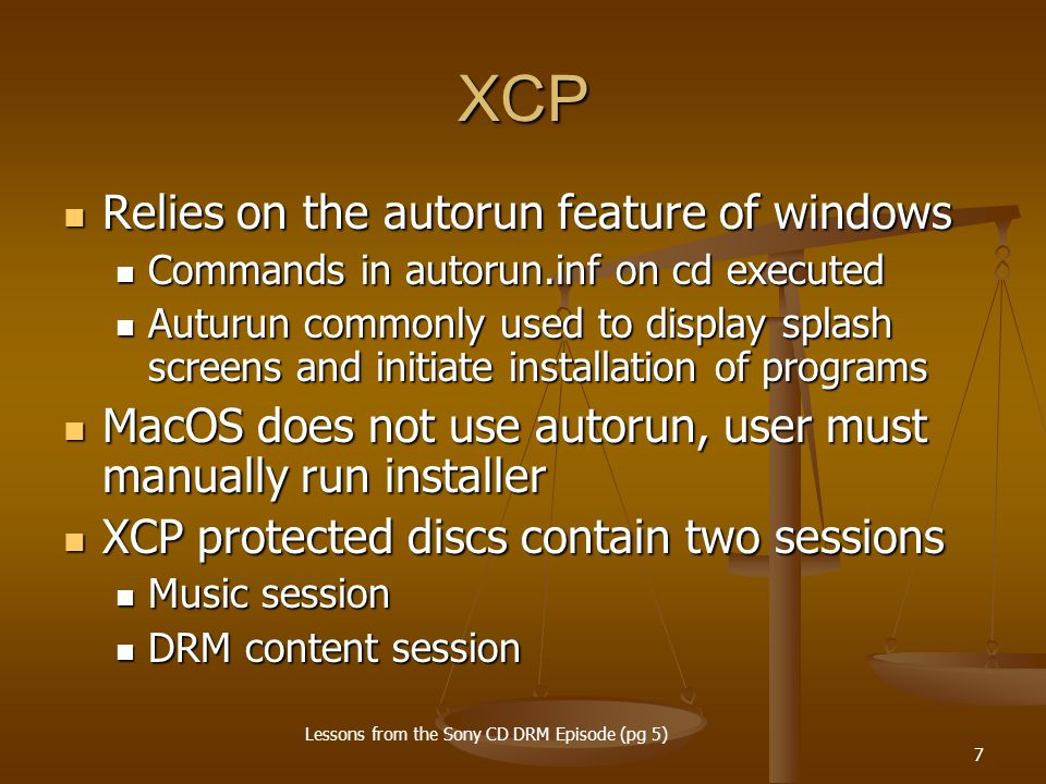 7 XCP Relies on the autorun feature of windows Relies on the autorun feature of windows Commands in autorun.inf on cd executed Commands in autorun.inf on cd executed Auturun commonly used to display splash screens and initiate installation of programs Auturun commonly used to display splash screens and initiate installation of programs MacOS does not use autorun, user must manually run installer MacOS does not use autorun, user must manually run installer XCP protected discs contain two sessions XCP protected discs contain two sessions Music session Music session DRM content session DRM content session Lessons from the Sony CD DRM Episode (pg 5)