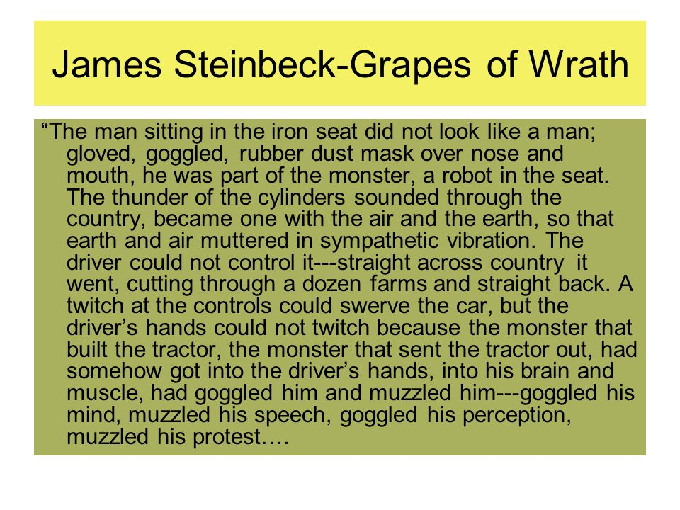 James Steinbeck-Grapes of Wrath The man sitting in the iron seat did not look like a man; gloved, goggled, rubber dust mask over nose and mouth, he was part of the monster, a robot in the seat.