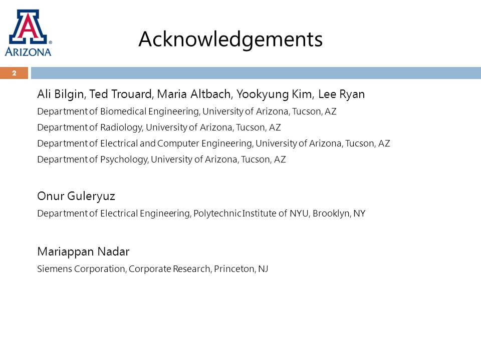 Acknowledgements 2 Ali Bilgin, Ted Trouard, Maria Altbach, Yookyung Kim, Lee Ryan Department of Biomedical Engineering, University of Arizona, Tucson, AZ Department of Radiology, University of Arizona, Tucson, AZ Department of Electrical and Computer Engineering, University of Arizona, Tucson, AZ Department of Psychology, University of Arizona, Tucson, AZ Onur Guleryuz Department of Electrical Engineering, Polytechnic Institute of NYU, Brooklyn, NY Mariappan Nadar Siemens Corporation, Corporate Research, Princeton, NJ