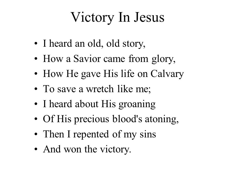 Victory In Jesus I heard an old, old story, How a Savior came from glory, How He gave His life on Calvary To save a wretch like me; I heard about His