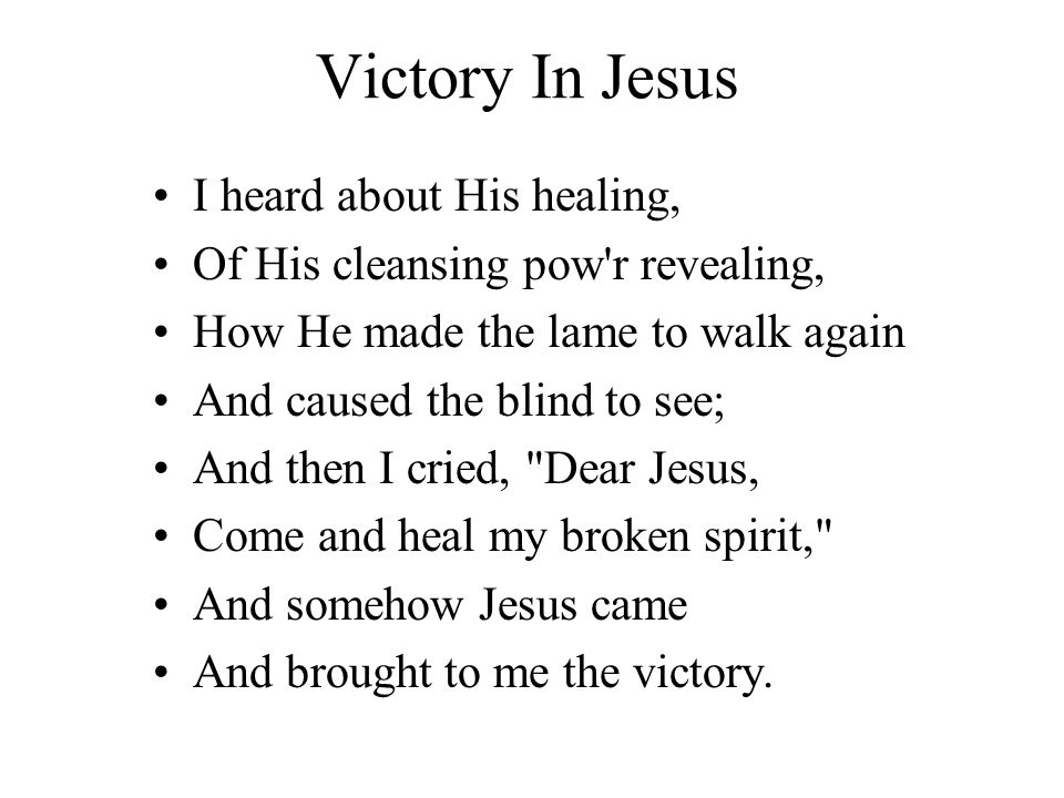 Victory In Jesus I heard about His healing, Of His cleansing pow'r revealing, How He made the lame to walk again And caused the blind to see; And then