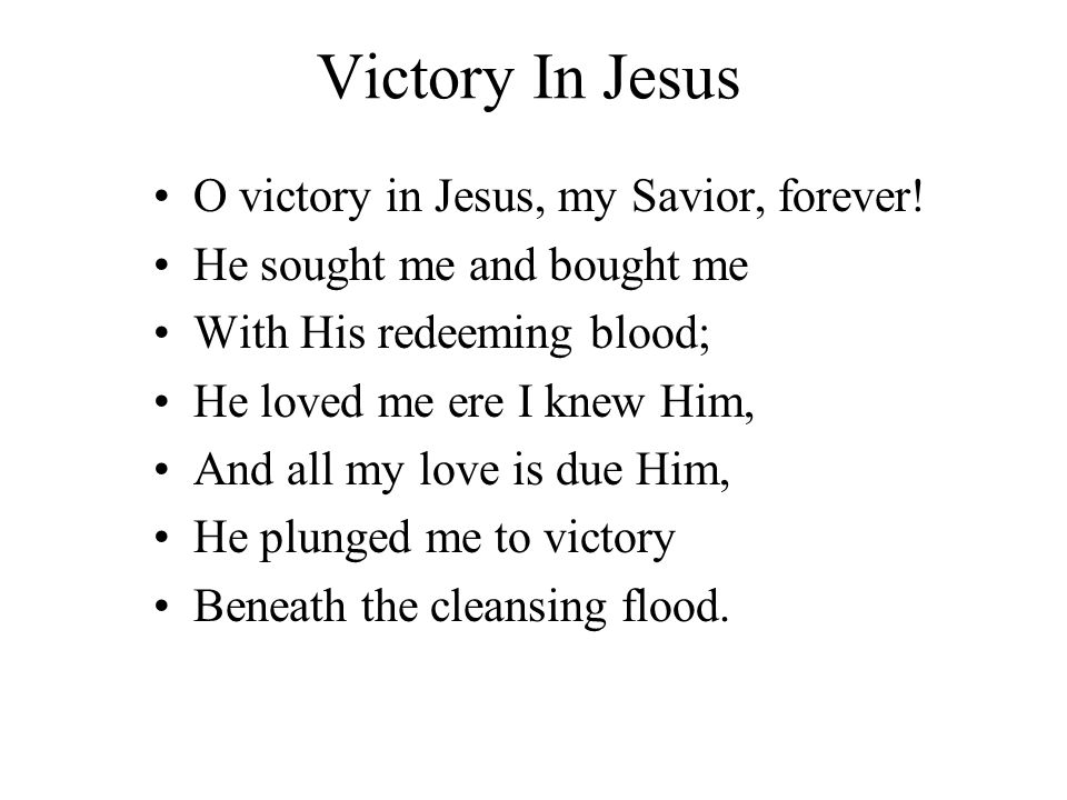 Victory In Jesus I heard about a mansion He has built for me in glory, And I heard about the streets of gold Beyond the crystal sea, About the angels singing And the old redemption story, And some sweet day I ll sing up there The song of victory.