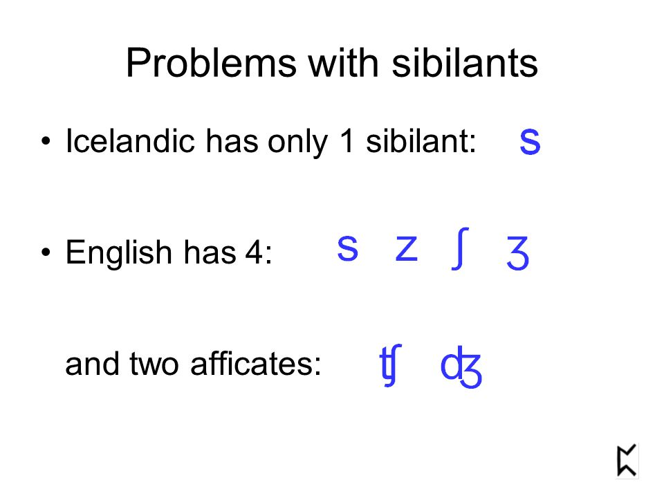 Problems with sibilants Icelandic has only 1 sibilant: English has 4: and two afficates: