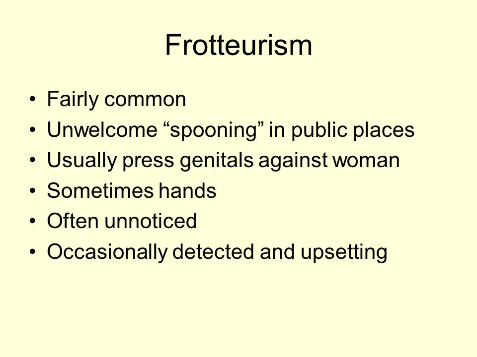 Frotteurism Fairly common Unwelcome spooning in public places Usually press genitals against woman Sometimes hands Often unnoticed Occasionally detected and upsetting