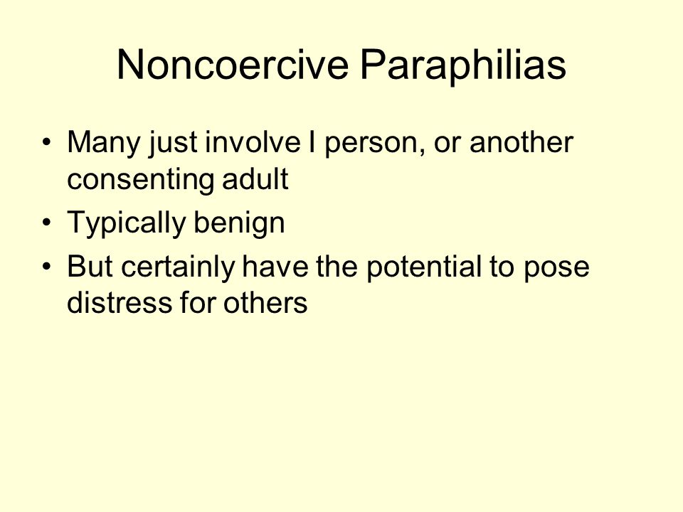 Noncoercive Paraphilias Many just involve I person, or another consenting adult Typically benign But certainly have the potential to pose distress for