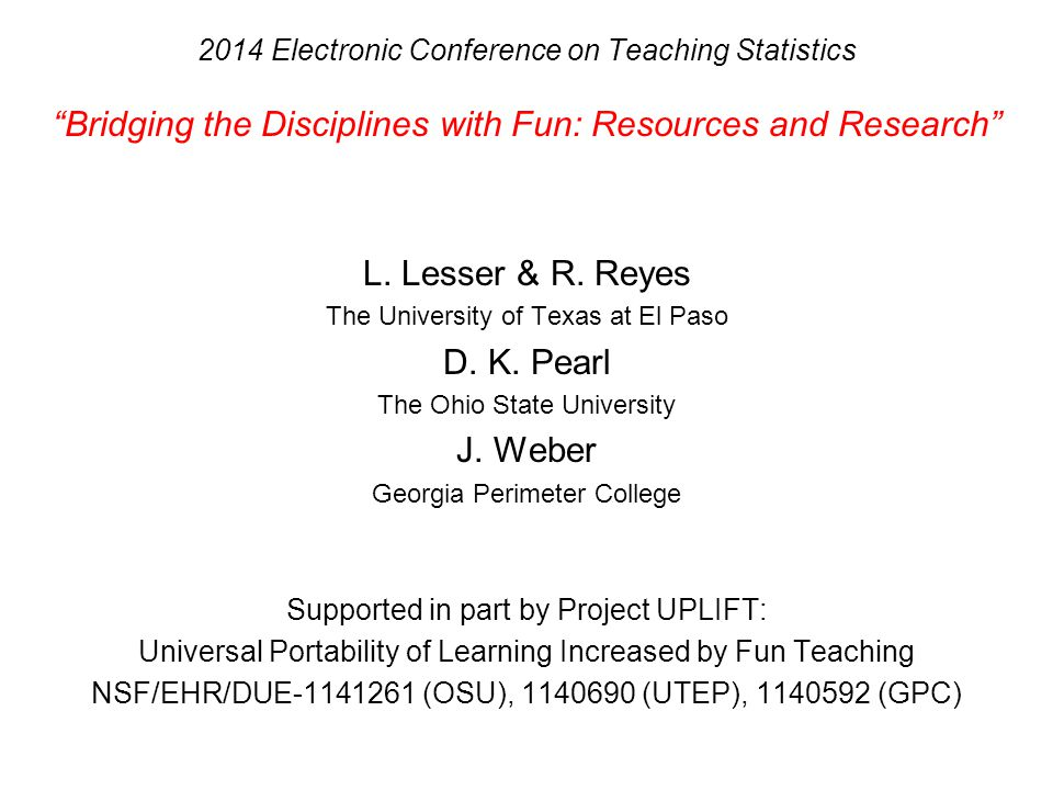 "2014 Electronic Conference on Teaching Statistics ""Bridging the Disciplines with Fun: Resources and Research"" L. Lesser & R. Reyes The University of T"