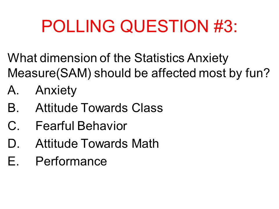 POLLING QUESTION #3: What dimension of the Statistics Anxiety Measure(SAM) should be affected most by fun.