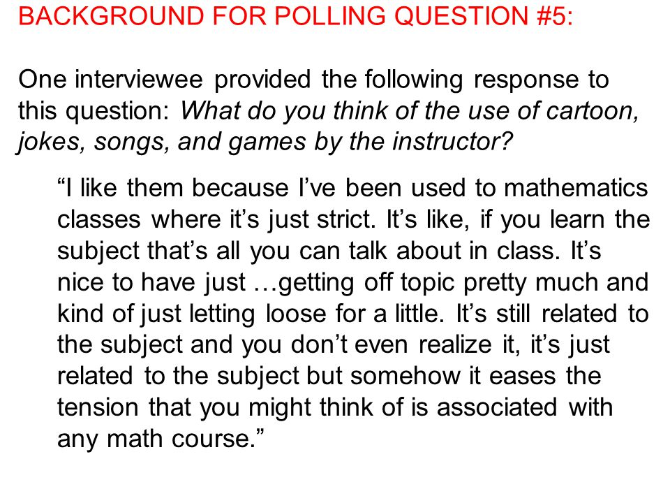 BACKGROUND FOR POLLING QUESTION #5: One interviewee provided the following response to this question: What do you think of the use of cartoon, jokes, songs, and games by the instructor.