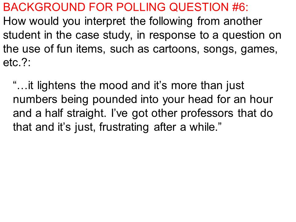 BACKGROUND FOR POLLING QUESTION #6: How would you interpret the following from another student in the case study, in response to a question on the use of fun items, such as cartoons, songs, games, etc. : …it lightens the mood and it's more than just numbers being pounded into your head for an hour and a half straight.