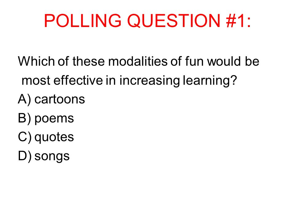 POLLING QUESTION #1: Which of these modalities of fun would be most effective in increasing learning? A)cartoons B)poems C)quotes D)songs
