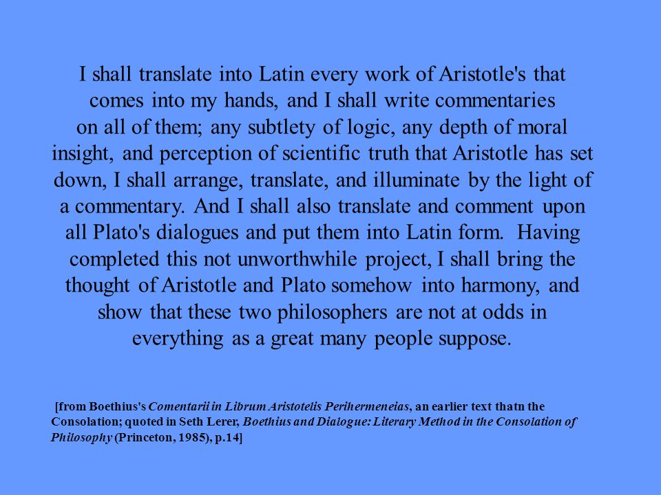 I shall translate into Latin every work of Aristotle s that comes into my hands, and I shall write commentaries on all of them; any subtlety of logic, any depth of moral insight, and perception of scientific truth that Aristotle has set down, I shall arrange, translate, and illuminate by the light of a commentary.