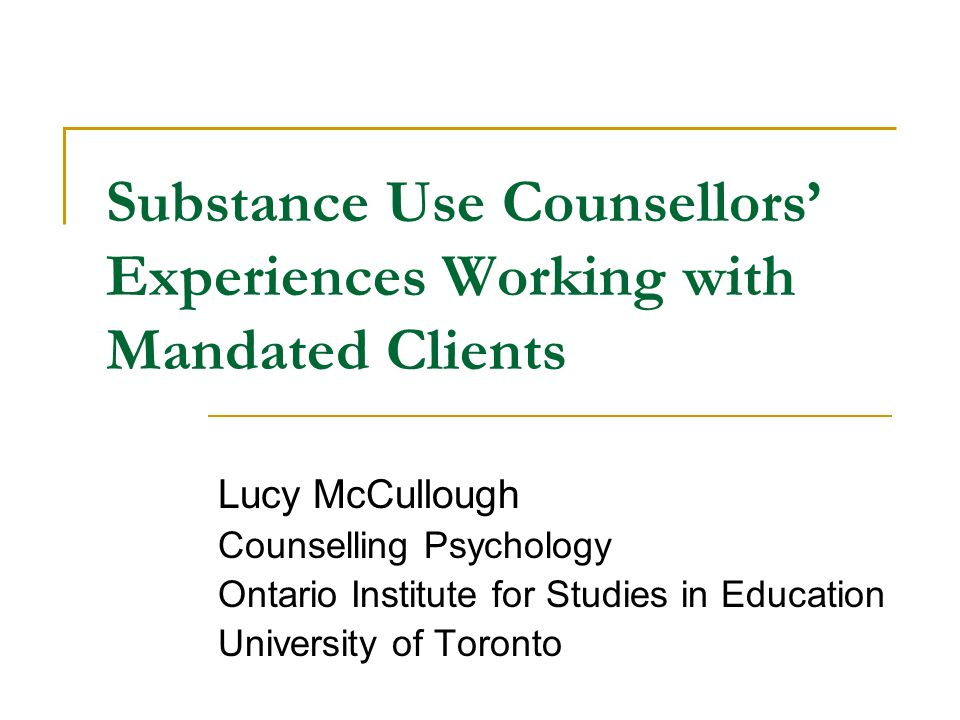 Substance Use Counsellors' Experiences Working with Mandated Clients Lucy McCullough Counselling Psychology Ontario Institute for Studies in Education