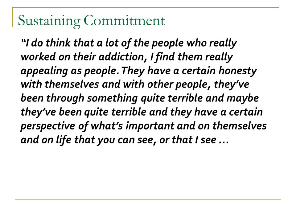 """Sustaining Commitment """"I do think that a lot of the people who really worked on their addiction, I find them really appealing as people. They have a c"""