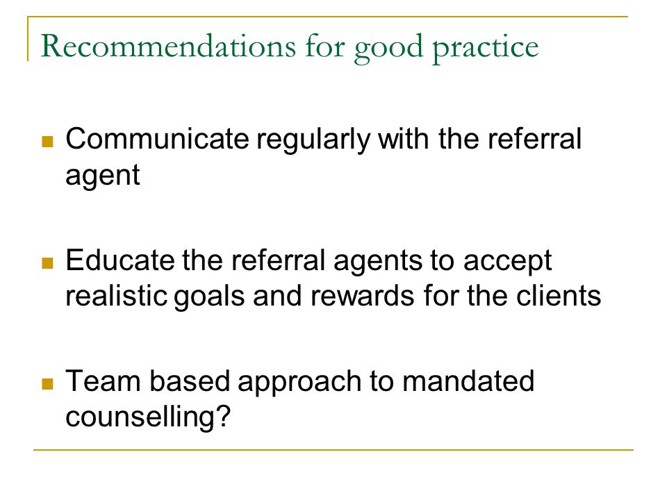 Recommendations for good practice Communicate regularly with the referral agent Educate the referral agents to accept realistic goals and rewards for