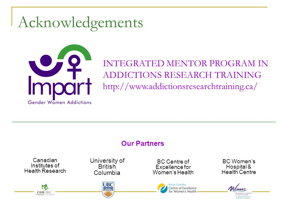 Acknowledgements Canadian Institutes of Health Research University of British Columbia BC Centre of Excellence for Women's Health BC Women's Hospital & Health Centre INTEGRATED MENTOR PROGRAM IN ADDICTIONS RESEARCH TRAINING http://www.addictionsresearchtraining.ca/ Our Partners