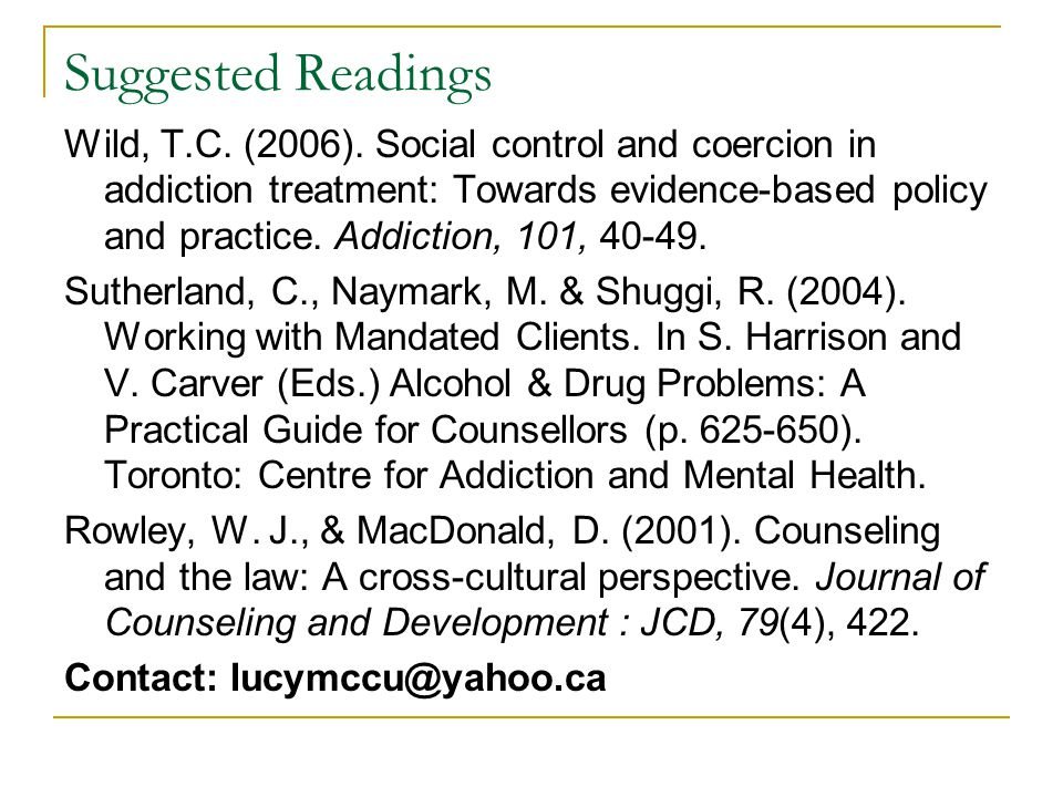 Suggested Readings Wild, T.C. (2006). Social control and coercion in addiction treatment: Towards evidence-based policy and practice. Addiction, 101,
