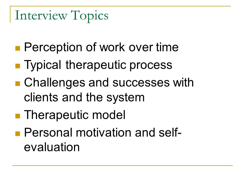 Interview Topics Perception of work over time Typical therapeutic process Challenges and successes with clients and the system Therapeutic model Perso