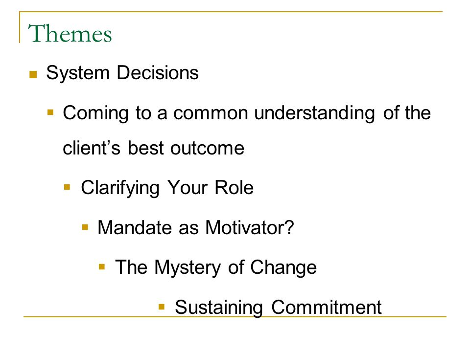 Themes System Decisions  Coming to a common understanding of the client's best outcome  Clarifying Your Role  Mandate as Motivator.
