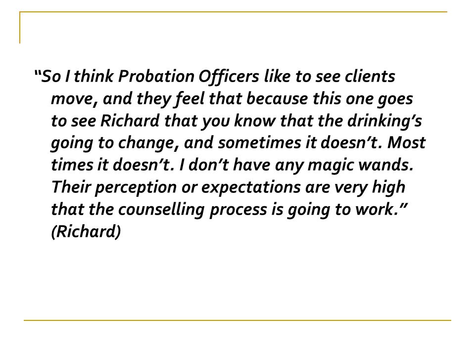 """""""So I think Probation Officers like to see clients move, and they feel that because this one goes to see Richard that you know that the drinking's goi"""