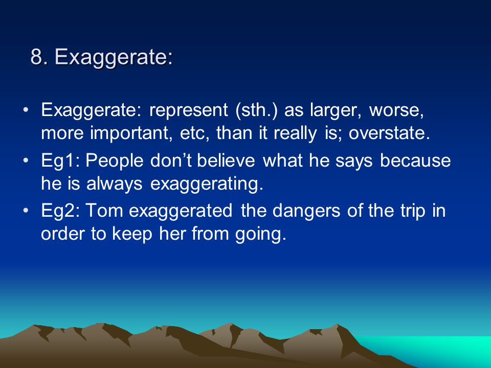 8. Exaggerate: Exaggerate: represent (sth.) as larger, worse, more important, etc, than it really is; overstate. Eg1: People don't believe what he say