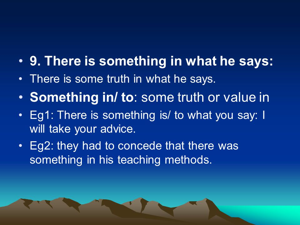 9. There is something in what he says: There is some truth in what he says. Something in/ to: some truth or value in Eg1: There is something is/ to wh